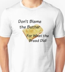 Don't Blame the Butter for What the Bread Did Unisex T-Shirt