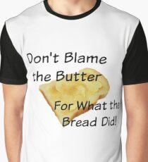 Don't Blame the Butter for What the Bread Did Graphic T-Shirt