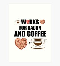 Works for Bacon and Coffee Art Print