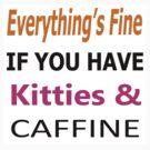 Everything's Fine if you have Kitties and Caffine by Tony  Bazidlo