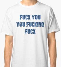 Fuck You You Fucking Fuck Classic T-Shirt
