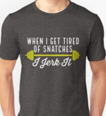 When I Get Tired Of Snatches I Jerk It Unisex T-Shirt