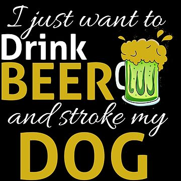 I Just Wanna DRINK BEER and STROKE MY DOG by SourLimeDesigns