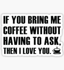 If You Bring Me Coffee Without Having To Ask, Then I Love You. Sticker