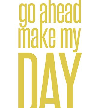 Go Ahead Make My DAY by SourLimeDesigns
