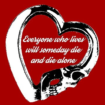 Everyone who lives will someday die and die alone by chilleff