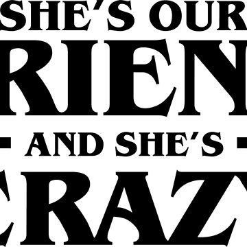 She's Our Friend and She's Crazy Stranger Things  by radquoteshirts
