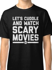 Cuddle Scary Movies Funny Quote Classic T-Shirt