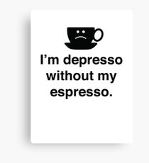 I'm Depresso Without My Espresso Canvas Print