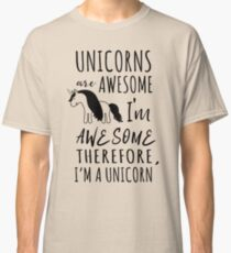 Unicorns are awesome. I'm awesome. Therefore I'm a unicorn Classic T-Shirt