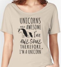 Unicorns are awesome. I'm awesome. Therefore I'm a unicorn Women's Relaxed Fit T-Shirt