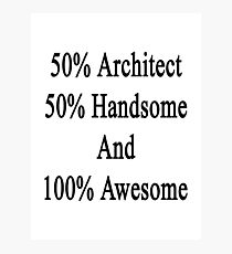 50% Architect 50% Handsome And 100% Awesome  Photographic Print