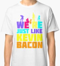 We're Just Like Kevin Bacon Classic T-Shirt