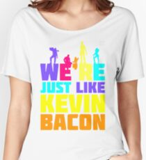 We're Just Like Kevin Bacon Women's Relaxed Fit T-Shirt