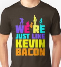 We're Just Like Kevin Bacon Unisex T-Shirt