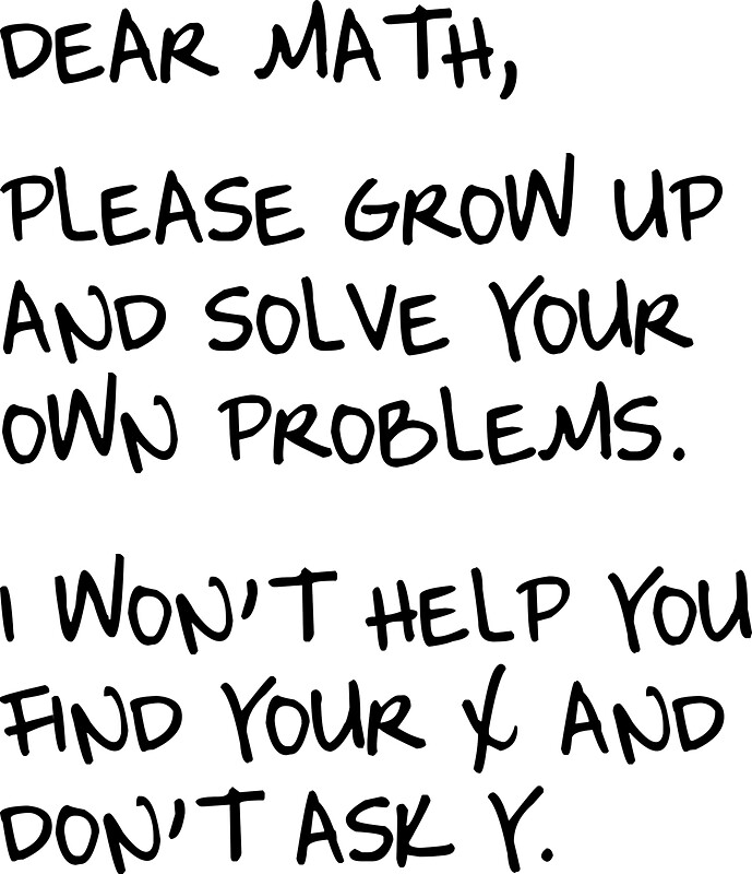 """Dear Math, Please grow up and solve your own problems. I ..."