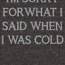 Es tut mir leid für das, was ich gesagt habe, als ich kalt war von kjanedesigns