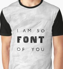 I am so FONT of you. Graphic T-Shirt