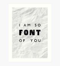 I am so FONT of you. Art Print