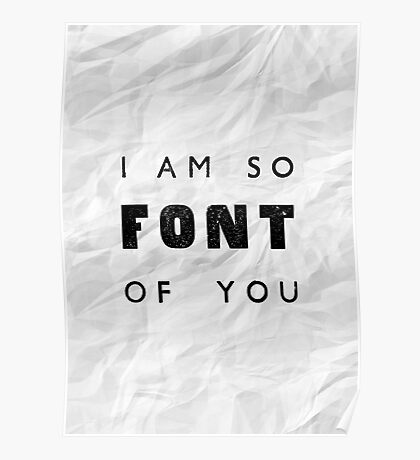 I am so FONT of you. Poster