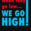 when they go low we go high!!! by Thelittlelord