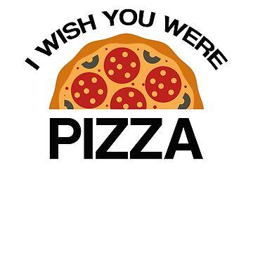 I Wish You Were Pizza by DesignFactoryD