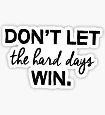 Don't let the hard days win. Sticker