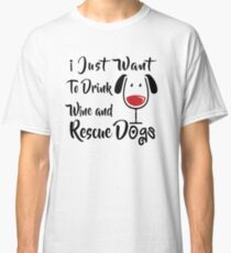 Drink Wine and Rescue Dogs Classic T-Shirt