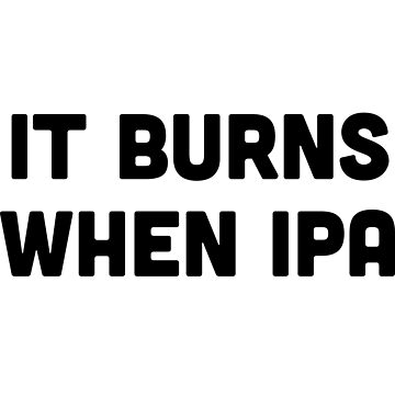 It burns when IPA by partyanimal