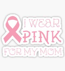 I wear pink for my mom - Breast Cancer Awareness T Shirt Sticker