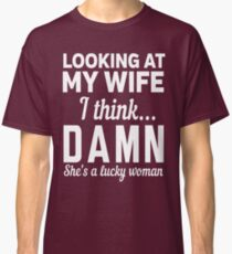 Looking at my wife I think DAMN she's a lucky woman Classic T-Shirt