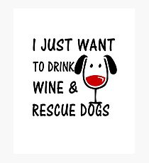 I Just Want To Drink Wine and Rescue Dogs Photographic Print