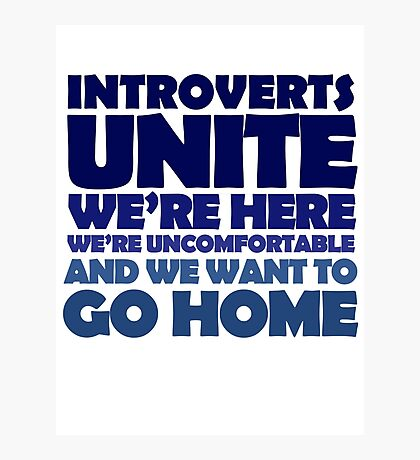 Introverts unite we're here we're uncomfortable and we want to go home Photographic Print