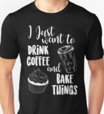 I Just Want To Drink Coffee & Bake Things Unisex T-Shirt