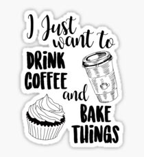 I Just Want To Drink Coffee & Bake Things Sticker