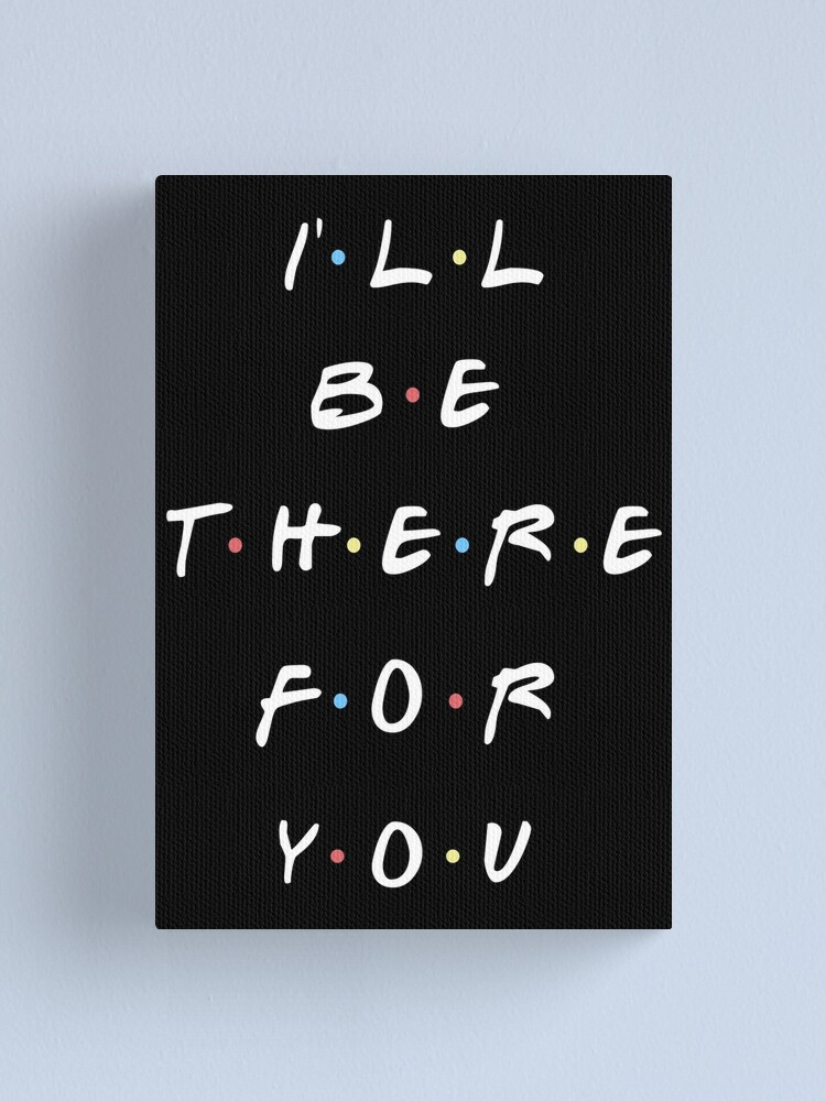Alternate view of I'LL BE THERE FOR YOU Canvas Print