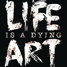 Life Is A Dying Art by Lou Patrick Mackay