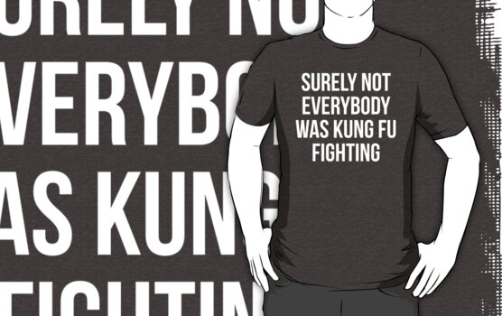 Quot Surely Not Everybody Was Kung Fu Fighting Quot T Shirts