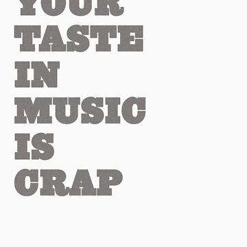 Your Taste in Music is Crap by MacYourselfhome