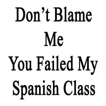 Don't Blame Me You Failed My Spanish Class  by supernova23