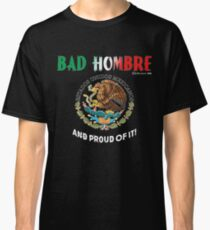 Bad Hombre and Proud of It  Classic T-Shirt