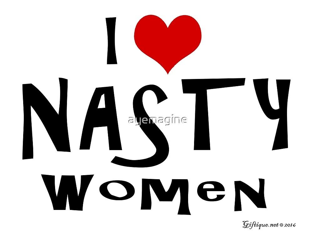 I Love Nasty Women by ayemagine