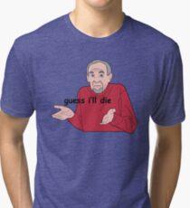 Guess I'll Die Tri-blend T-Shirt