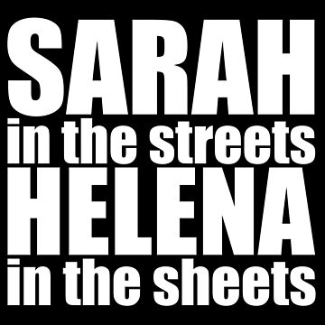Orphan Black - Sarah in the streets, Helena in the sheets (white text) by belivet