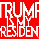 Trump Is My President by ayemagine