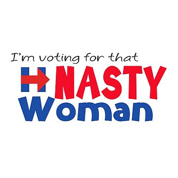 I'm voting for that Nasty Woman - Hillary Clinton by LouiseGrant