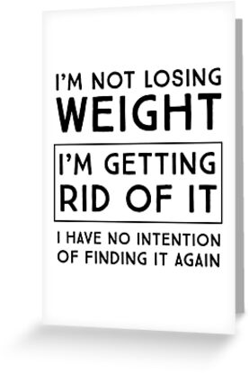 Im not losing weight im getting rid of it i have no intention of im not losing weight im getting rid of it i m4hsunfo