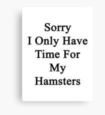 Sorry I Only Have Time For My Hamsters  Canvas Print