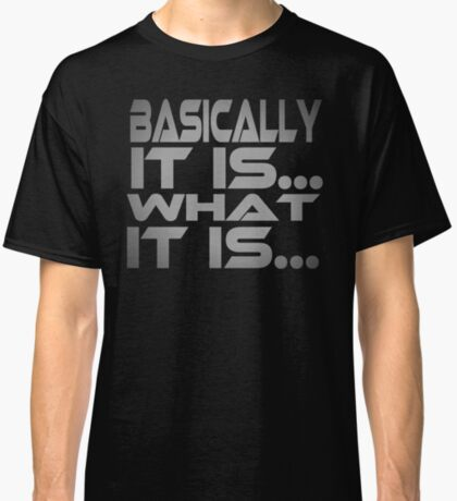 Basically... It Is... What It Is... Classic T-Shirt