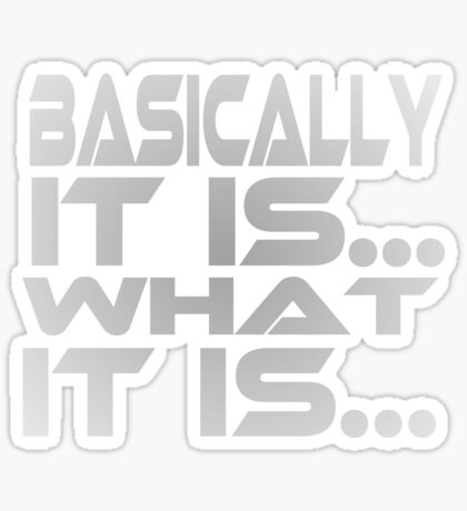 Basically... It Is... What It Is... Sticker